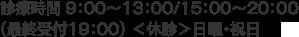 診療時間 9:00~13:00/15:00~20:00 (最終受付19:00) <休診>日曜・祝日